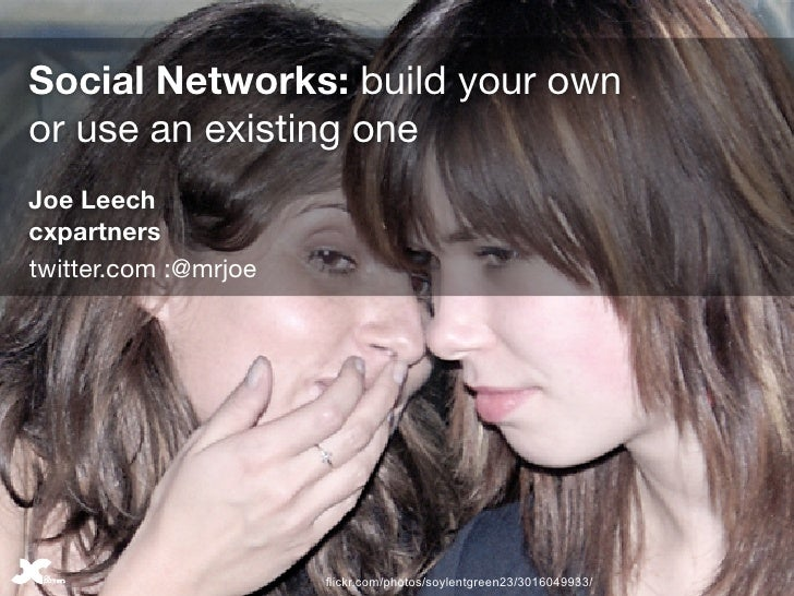 Social Networks: build your own or use an existing one Joe Leech cxpartners twitter.com :@mrjoe                           ...