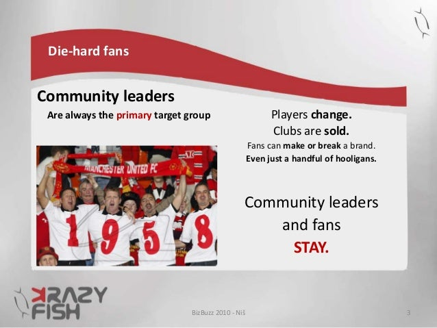 Die-hard fans Community leaders Are always the primary target group Players change. Clubs are sold. Fans can make or break...