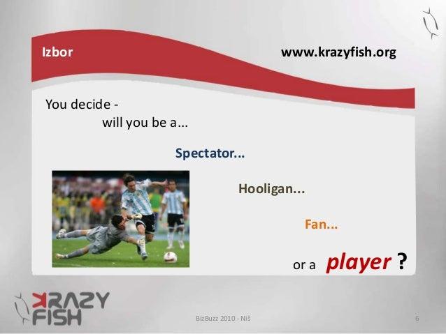 Izbor www.krazyfish.org BizBuzz 2010 - Niš 6 You decide - will you be a... Spectator... Hooligan... Fan... or a player ?