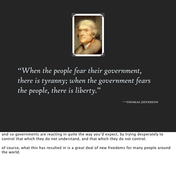 """""""When the people fear their government,         there is tyranny; when the government fears         the people, there is l..."""