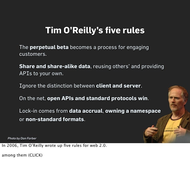Tim O'Reilly's five rules          The perpetual beta becomes a process for engaging          customers.           Share an...