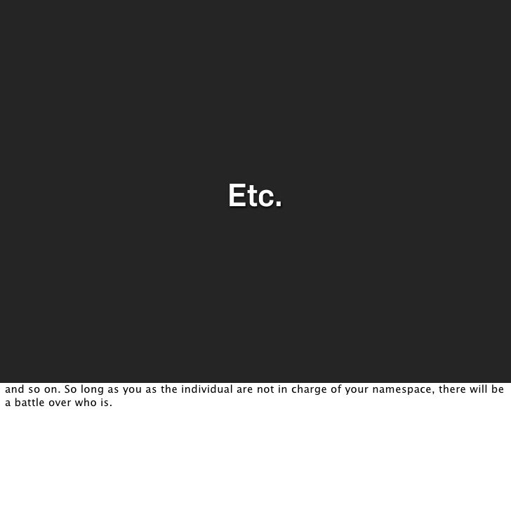 Etc.     and so on. So long as you as the individual are not in charge of your namespace, there will be a battle over who ...