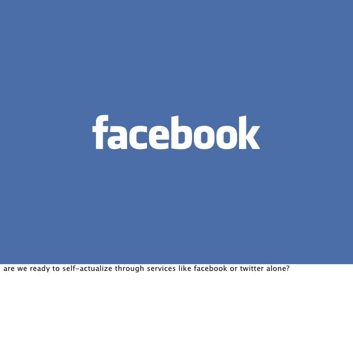 are we ready to self-actualize through services like facebook or twitter alone?