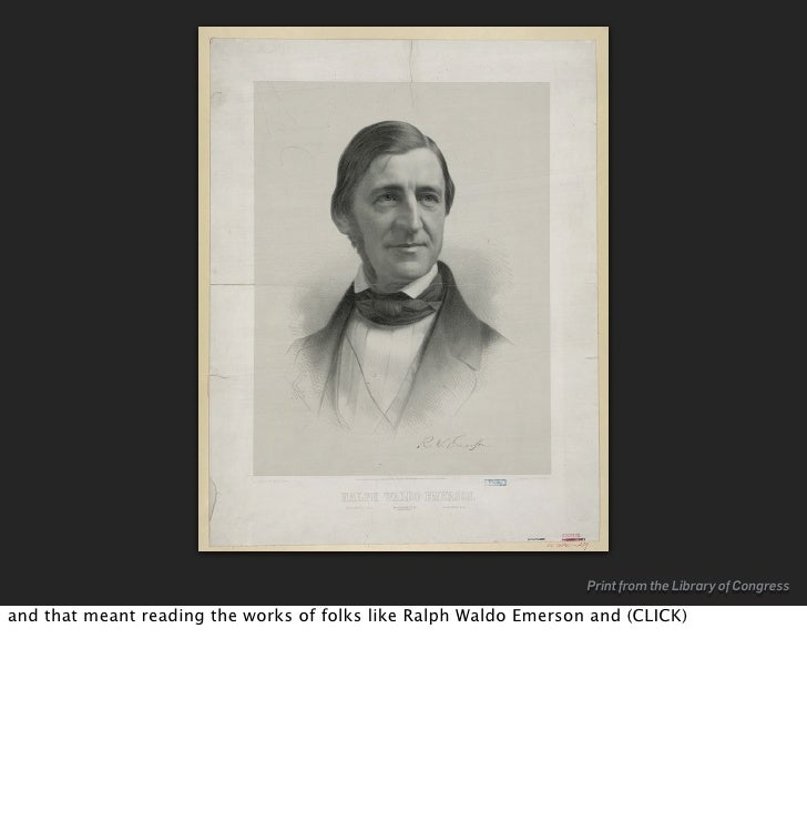 Print from the Library of Congress  and that meant reading the works of folks like Ralph Waldo Emerson and (CLICK)