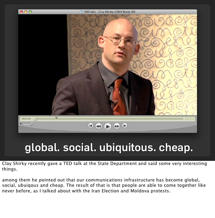global. social. ubiquitous. cheap. Clay Shirky recently gave a TED talk at the State Department and said some very interes...