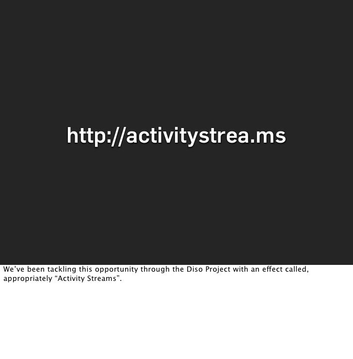 http://activitystrea.ms     We've been tackling this opportunity through the Diso Project with an effect called, appropria...