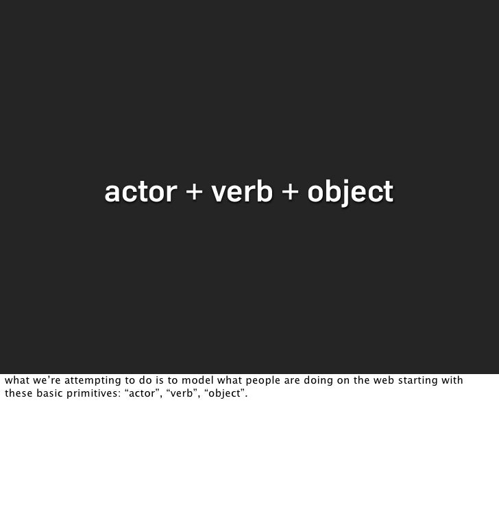 actor + verb + object     what we're attempting to do is to model what people are doing on the web starting with these bas...