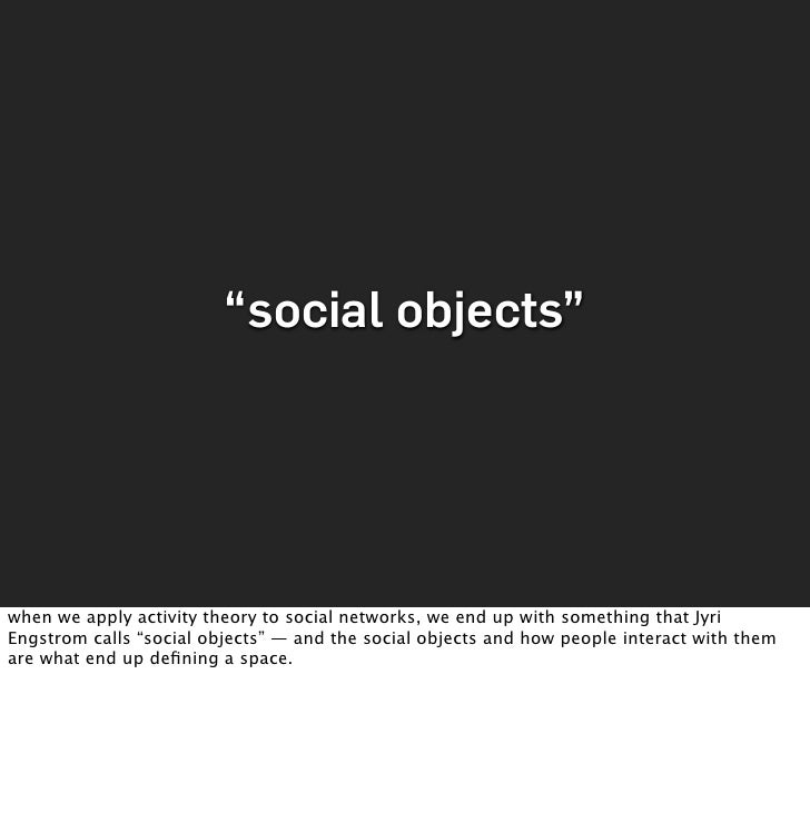 """""""social objects""""     when we apply activity theory to social networks, we end up with something that Jyri Engstrom calls """"..."""