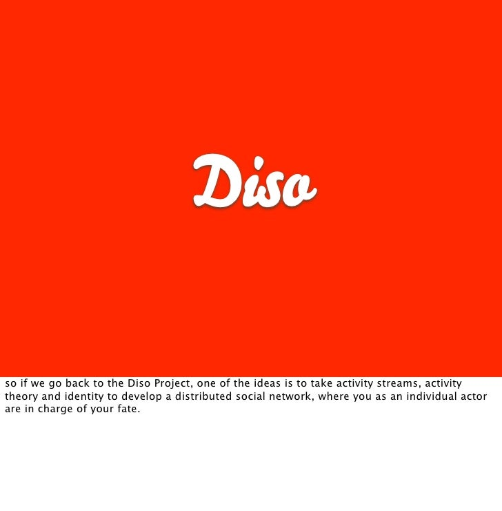 Diso  so if we go back to the Diso Project, one of the ideas is to take activity streams, activity theory and identity to ...
