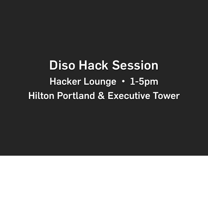 Diso Hack Session      Hacker Lounge • 1-5pm Hilton Portland & Executive Tower