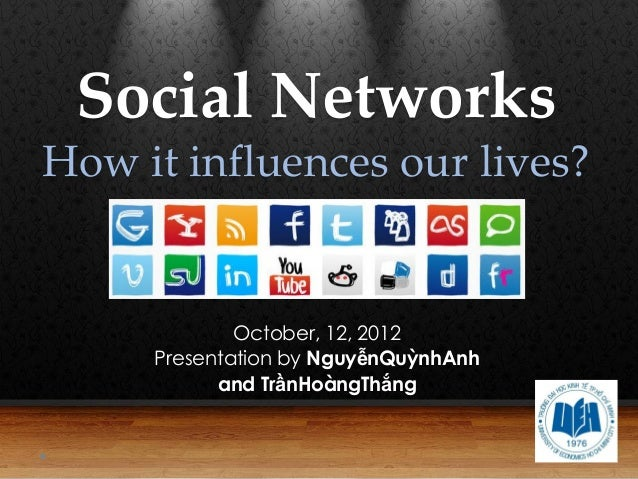 Social NetworksHow it influences our lives?             October, 12, 2012     Presentation by NguyễnQuỳnhAnh           and...