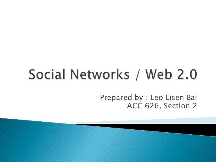 Social Networks / Web 2.0<br />Prepared by : Leo LisenBai<br />ACC 626, Section 2<br />