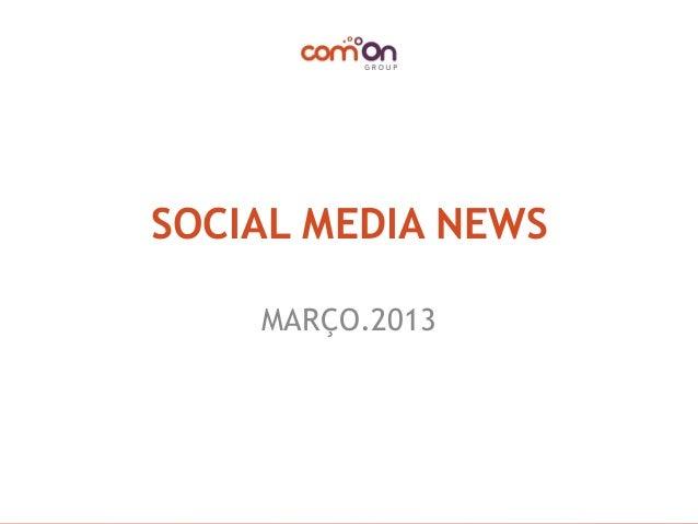 SOCIAL MEDIA NEWS     INTRODUÇÃO      MARÇO.2013   © Copyright comOn Group (comOn, SA) 2013