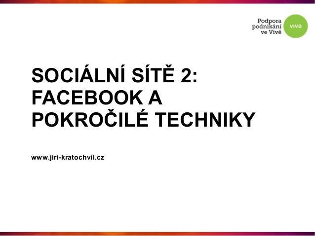 SOCIÁLNÍ SÍTĚ 2:FACEBOOK APOKROČILÉ TECHNIKYwww.jiri-kratochvil.cz