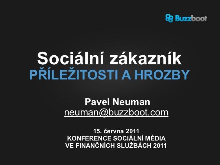 Sociální zákazníkPŘÍLEŽITOSTI A HROZBY        Pavel Neuman    neuman@buzzboot.com            15. června 2011    KONFERENCE...