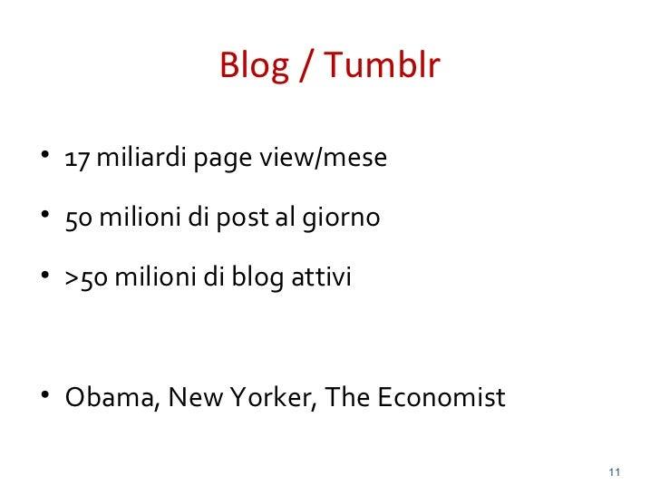 Blog / Tumblr• 17 miliardi page view/mese• 50 milioni di post al giorno• >50 milioni di blog attivi• Obama, New Yorker, Th...