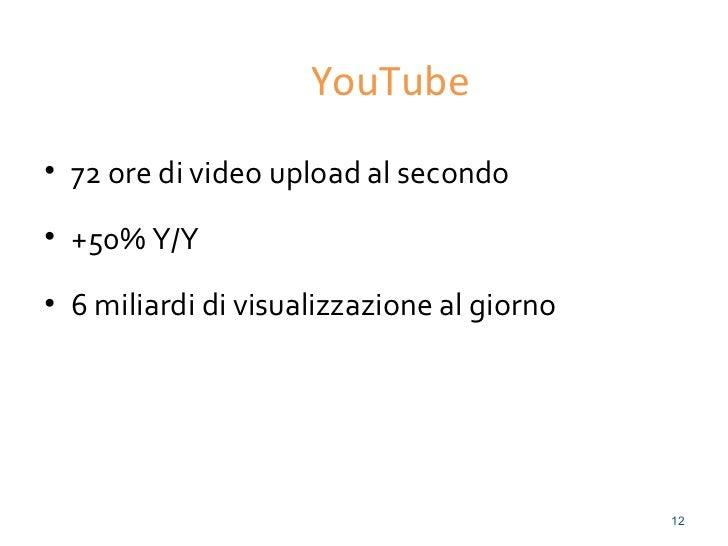 YouTube• 72 ore di video upload al secondo• +50% Y/Y• 6 miliardi di visualizzazione al giorno                             ...