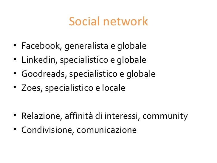 Social network•   Facebook, generalista e globale•   Linkedin, specialistico e globale•   Goodreads, specialistico e globa...
