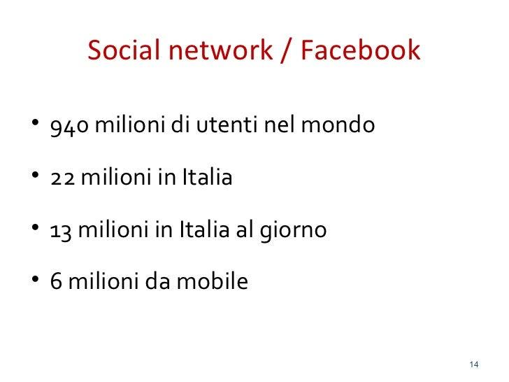 Social network / Facebook• 940 milioni di utenti nel mondo• 22 milioni in Italia• 13 milioni in Italia al giorno• 6 milion...