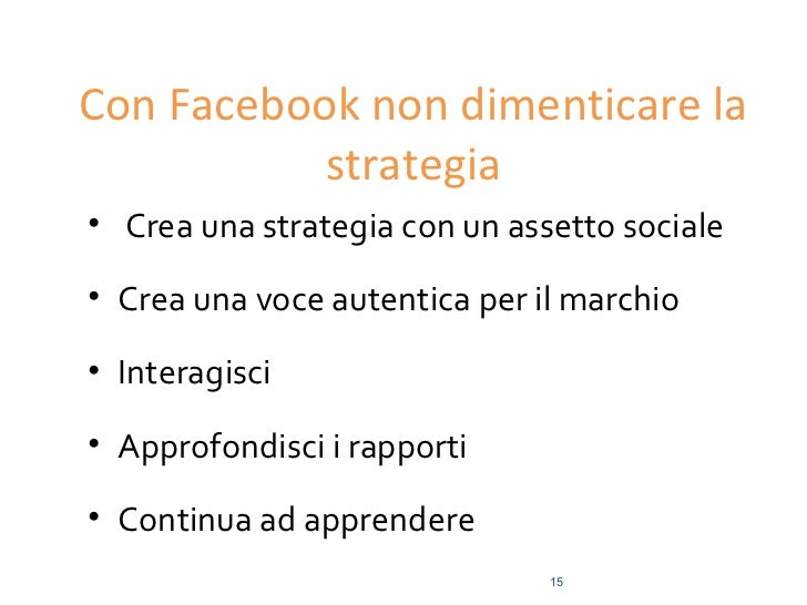 Con Facebook non dimenticare la           strategia• Crea una strategia con un assetto sociale• Crea una voce autentica pe...