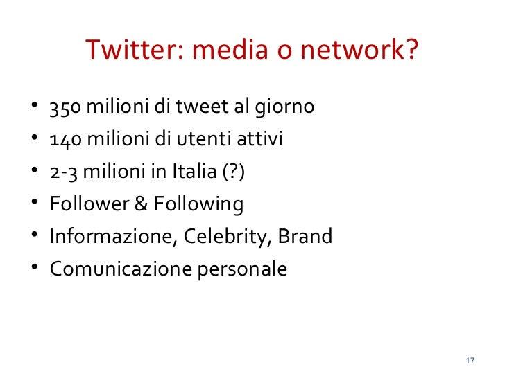 Twitter: media o network?•   350 milioni di tweet al giorno•   140 milioni di utenti attivi•   2-3 milioni in Italia (?)• ...