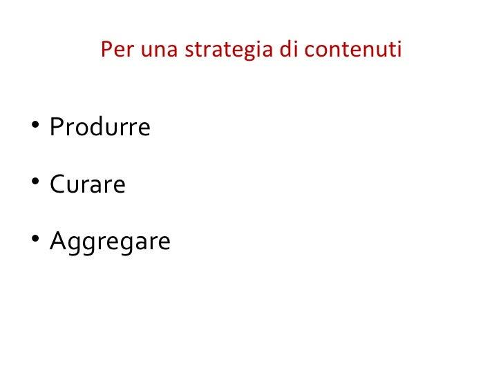 Per una strategia di contenuti• Produrre• Curare• Aggregare