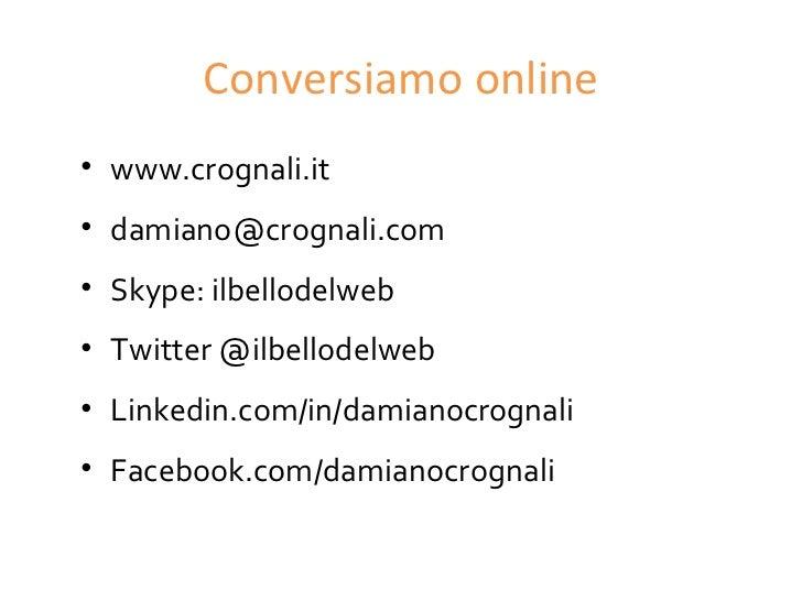 Conversiamo online• www.crognali.it• damiano@crognali.com• Skype: ilbellodelweb• Twitter @ilbellodelweb• Linkedin.com/in/d...