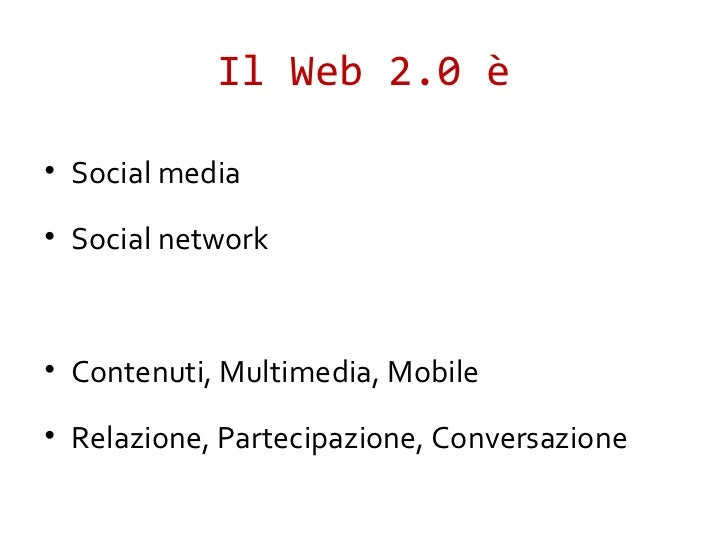 Il Web 2.0 è• Social media• Social network• Contenuti, Multimedia, Mobile• Relazione, Partecipazione, Conversazione