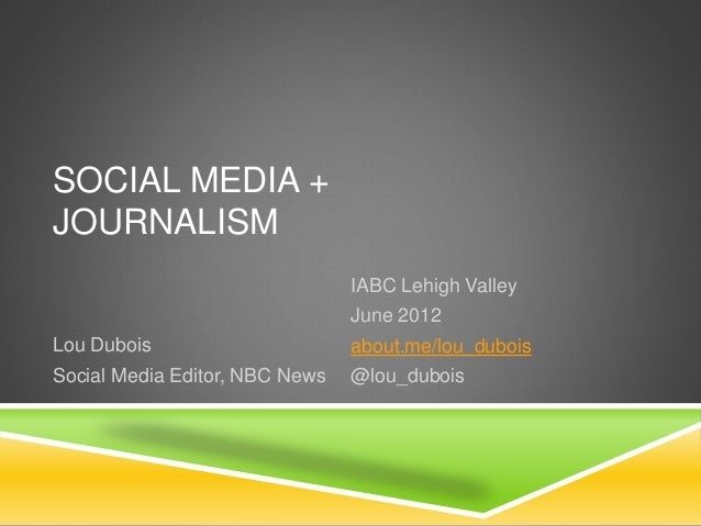 SOCIAL MEDIA + JOURNALISM IABC Lehigh Valley June 2012 about.me/lou_dubois @lou_dubois Lou Dubois Social Media Editor, NBC...