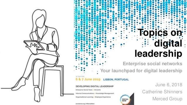 Topics on digital leadership Enterprise social networks Your launchpad for digital leadership June 6, 2018 Catherine Shinn...