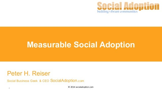 1	    ©	   2014	   socialadop/on.com	    Measurable Social Adoption Peter H. Reiser Social Business Geek & CEO SocialAdopt...