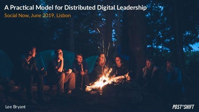 A Prac'cal Model for Distributed Digital Leadership Social Now, June 2019, Lisbon Lee Bryant POST*SHIFT