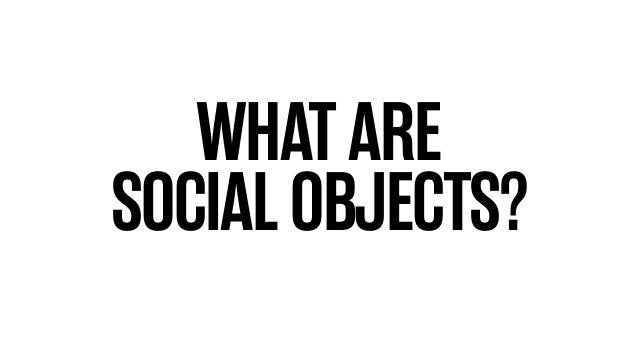 WHAT ARE SOCIAL OBJECTS?