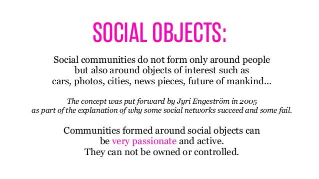 SOCIAL OBJECTS: Social communities do not form only around people but also around objects of interest such as cars, photos...