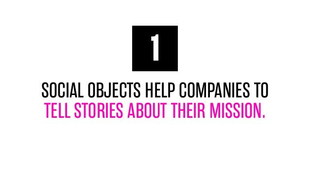 1 SOCIAL OBJECTS HELP COMPANIES TO TELL STORIES ABOUT THEIR MISSION.
