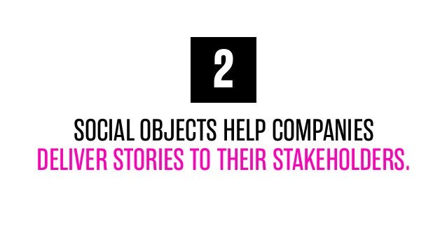 2 SOCIAL OBJECTS HELP COMPANIES DELIVER STORIES TO THEIR STAKEHOLDERS.