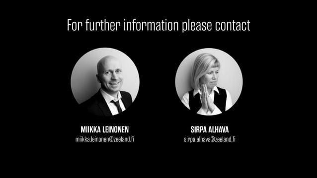 For further information please contact  MIIKKA LEINONEN  miikka.leinonen@zeeland.fi  SIRPA ALHAVA  sirpa.alhava@zeeland.fi