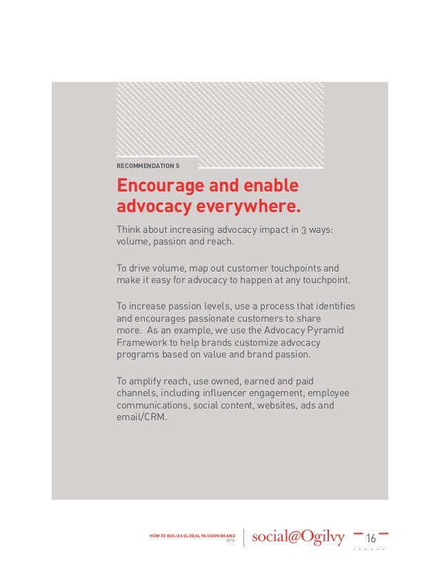 16HOW TO BUILD A GLOBAL PASSION BRAND 2013 RECOMMENDATION 5 Encourage and enable advocacy everywhere. Think about increasi...
