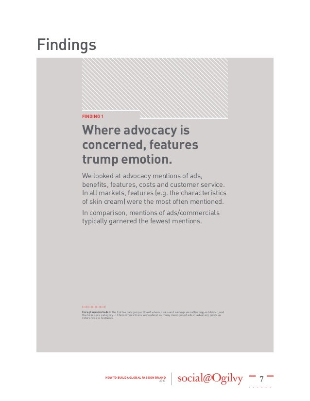 7HOW TO BUILD A GLOBAL PASSION BRAND 2013 Findings FINDING 1 Where advocacy is concerned, features trump emotion. We looke...