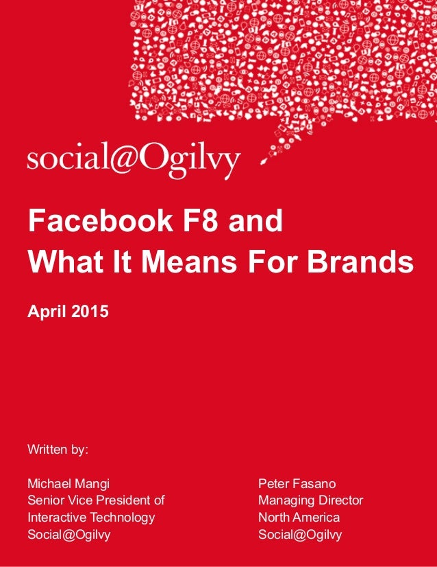 Facebook F8 and What It Means For Brands April 2015 Written by: Michael Mangi Peter Fasano Senior Vice President of Managi...