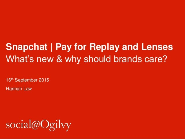 Snapchat   Pay for Replay and Lenses What's new & why should brands care? 16th September 2015 Hannah Law