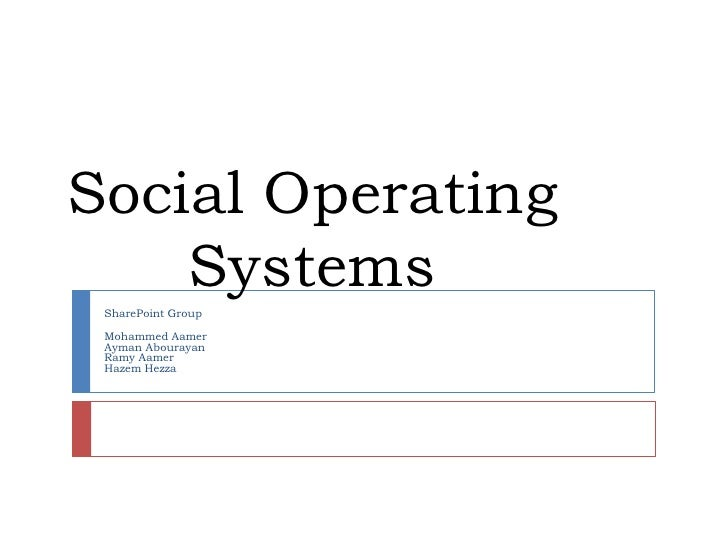 Social Operating Systems<br />SharePoint Group<br />Mohammed Aamer<br />Ayman Abourayan<br />Ramy Aamer<br />HazemHezza<br />