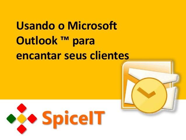 Usando o Microsoft Outlook ™ para encantar seus clientes SpiceIT