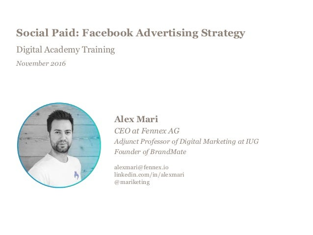 Social Paid: Facebook Advertising Strategy Digital Academy Training November 2016 Alex Mari CEO at Fennex AG Adjunct Profe...
