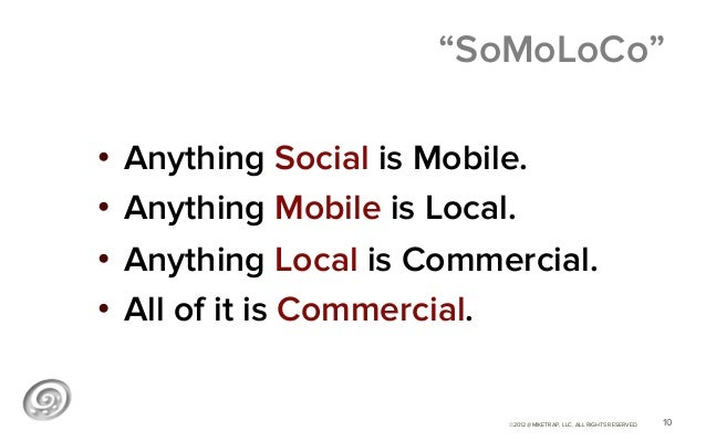 """""""SoMoLoCo""""• Anything Social is Mobile.• Anything Mobile is Local.• Anything Local is Commercial.• All of it is Commerc..."""