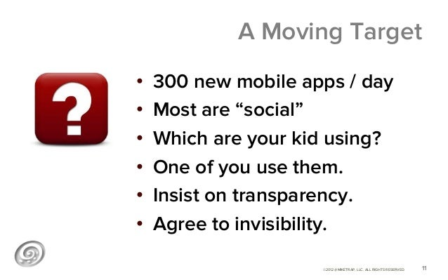 """A Moving Target•   300 new mobile apps / day•   Most are """"social""""•   Which are your kid using?•   One of you use them...."""
