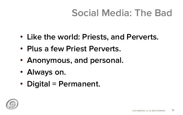 Social Media: The Bad•   Like the world: Priests, and Perverts.•   Plus a few Priest Perverts.•   Anonymous, and person...