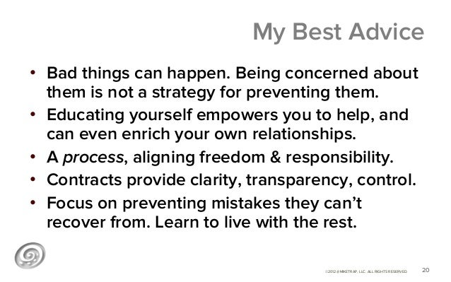 My Best Advice• Bad things can happen. Being concerned about   them is not a strategy for preventing them.• Educating yo...
