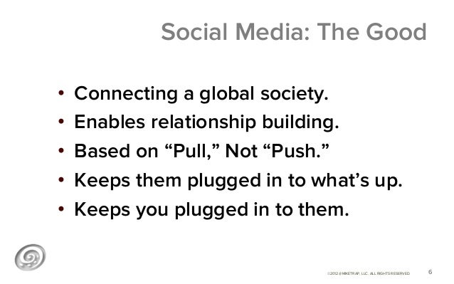 """Social Media: The Good•   Connecting a global society.•   Enables relationship building.•   Based on """"Pull,"""" Not """"Push...."""