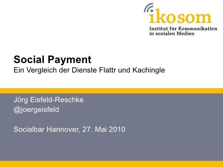 Social Payment Ein Vergleich der Dienste Flattr und Kachingle    Jörg Eisfeld-Reschke @joergeisfeld  Socialbar Hannover, 2...